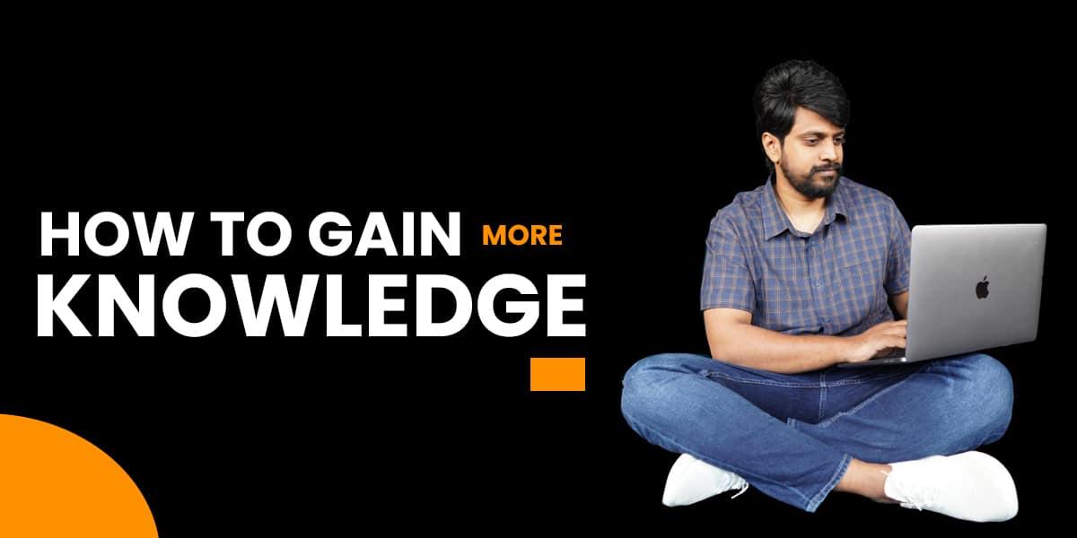 gain more knowledge